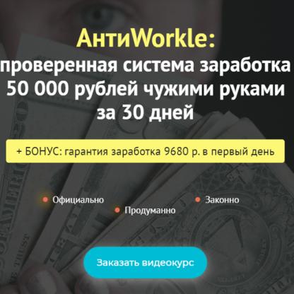 АнтиWorkle: проверенная система заработка 50 000 рублей чужими руками за 30 дней -Скачать за 200