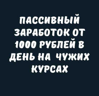 Пассивный заработок от 1000 рублей в день на чужих курсах-Скачать за 200
