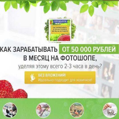 Как зарабатывать от 50 000 рублей в месяц на фотошопе, уделяя этому всего 2-3 часа в день? -Скачать за 200